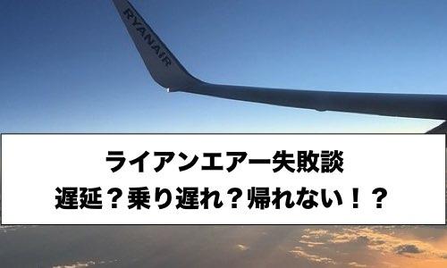 【体験談】ライアンエアーでの失敗談。遅延?乗り遅れ?帰れない!?